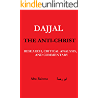 Dajjal: The Anti-Christ: Research, Critical Analysis, and Commentary (End times series Book 2)