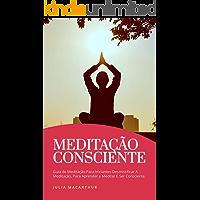 Meditação Consciente: Guia De Meditação Para Iniciantes Desmistificar A Meditação, Para Aprender A Meditar E Ser Consciente