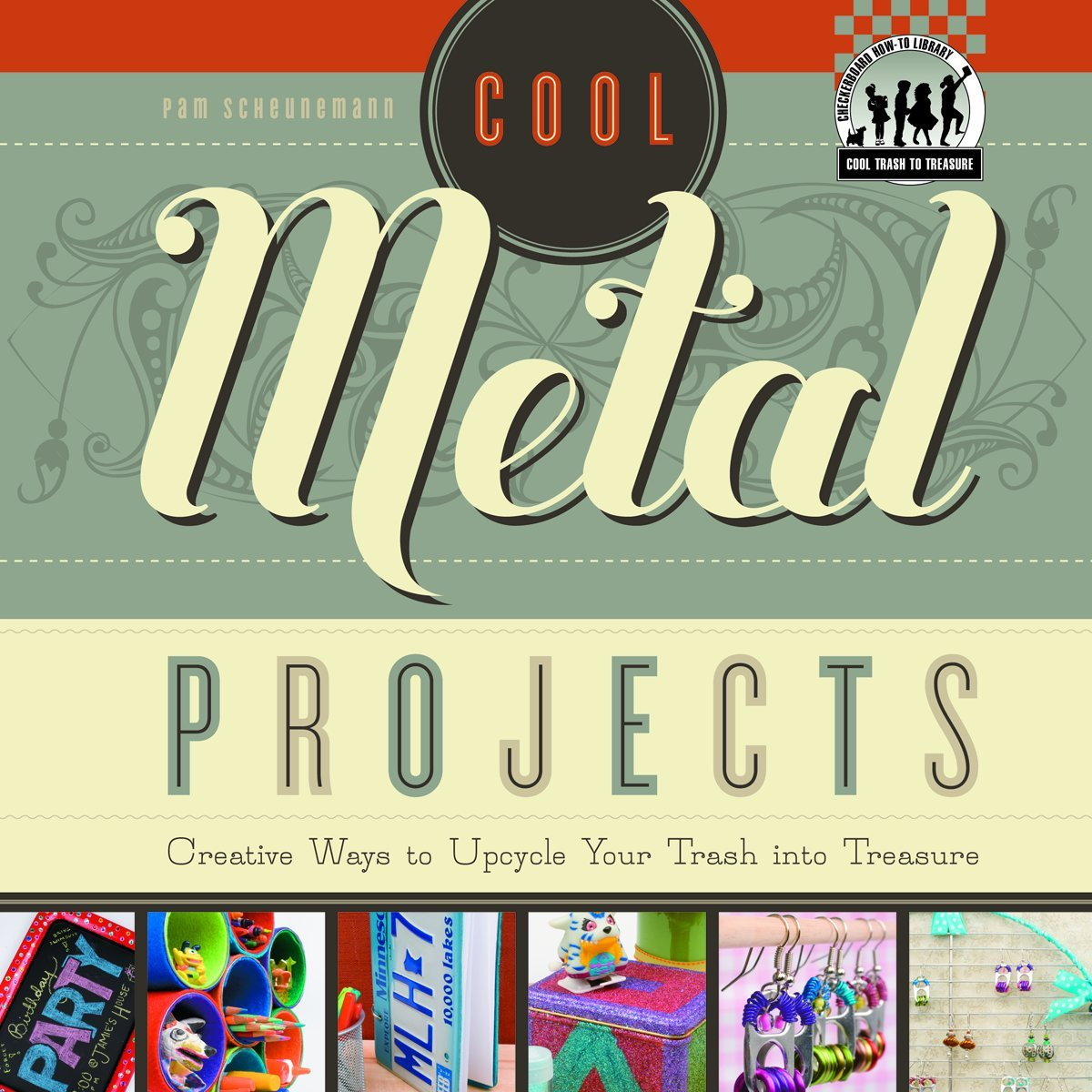 Cool Metal Projects: Creative Ways to Upcycle Your Trash Into Treasure (Checkerboard How-To Library: Cool Trash to Treasure (Library)) pdf epub