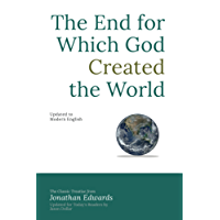 The End for Which God Created the World: Updated to Modern English (English Edition)