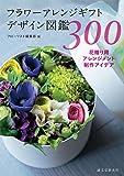 フラワーアレンジギフトデザイン図鑑300: 花贈り用アレンジメント制作アイデア