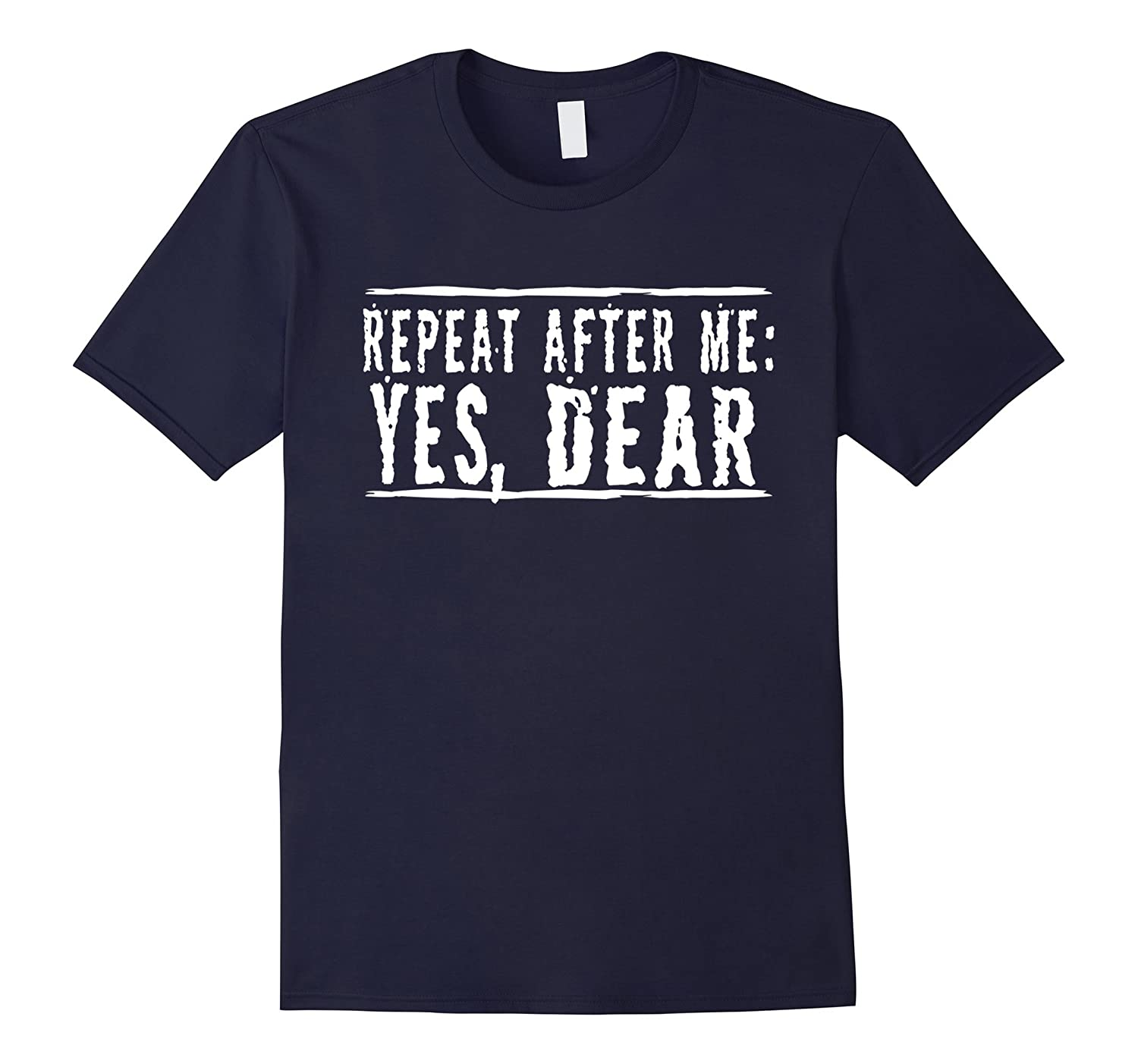 Repeat After Me, Yes Dear Funny T-Shirt