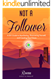 Not A Follower: A DIY Guide to Manifesting, Discovering Yourself, and Creating Your Future