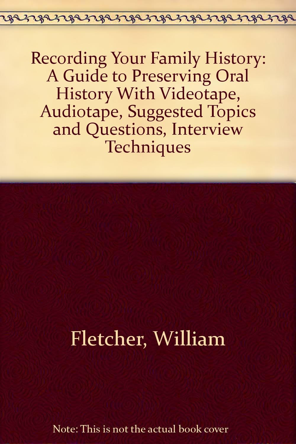 Recording Your Family History: A Guide to Preserving Oral History With Videotape, Audiotape, Suggested Topics and Questions, Interview Techniques