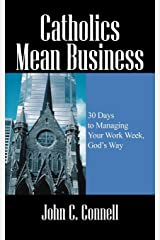 Catholics Mean Business: 30 Days to Managing Your Work Week, God's Way Paperback