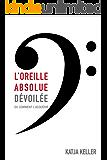 L'oreille absolue dévoilée, ou comment l'acquerir (French Edition)