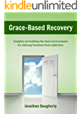 Grace-Based Recovery: Insights on building the best environment for lifelong freedom from addiction