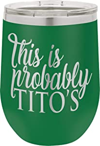 This Is Probably Tito's - 12oz Wine Tumbler with Lid - Stainless Steel - Insulated Stemless Double Wall Vacuum Tumbler - Funny Sayings - Mom Nana Dad Wife BFF - Best Gift for Mens Woman Green