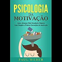 Psicologia da Motivação: Como Alcançar Mais Resultados Rápidos Com Simples e Práticas Estratégias de Motivação