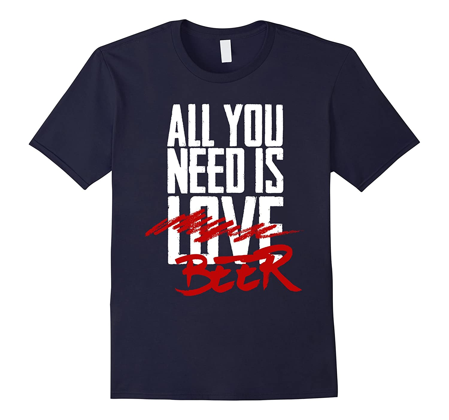 All You Need Is Beer - Funny Drinking T-Shirt-TH