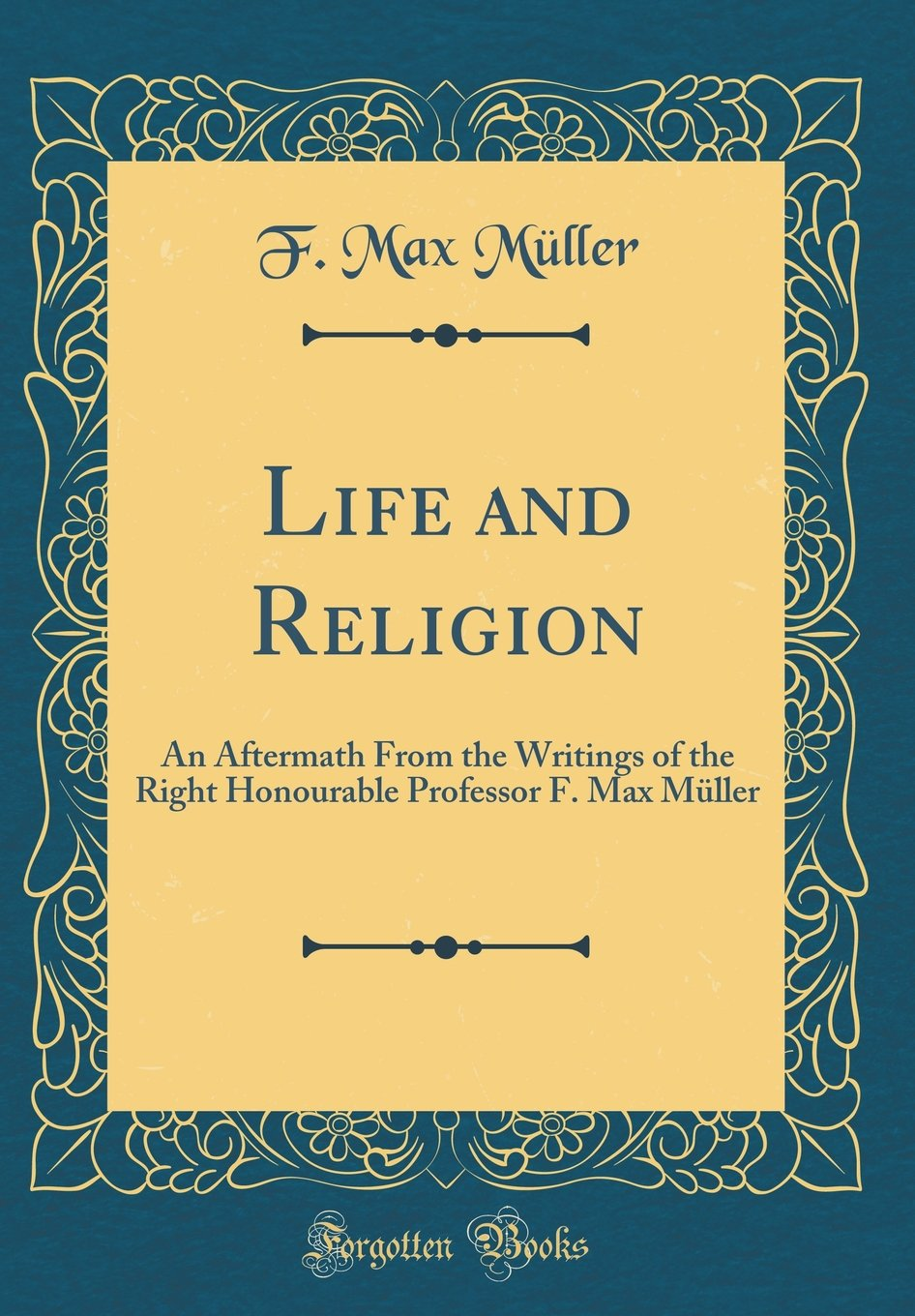 Download Life and Religion: An Aftermath From the Writings of the Right Honourable Professor F. Max Müller (Classic Reprint) PDF