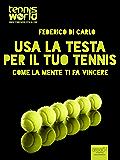 Usa la testa per il tuo tennis: Come la mente ti fa vincere