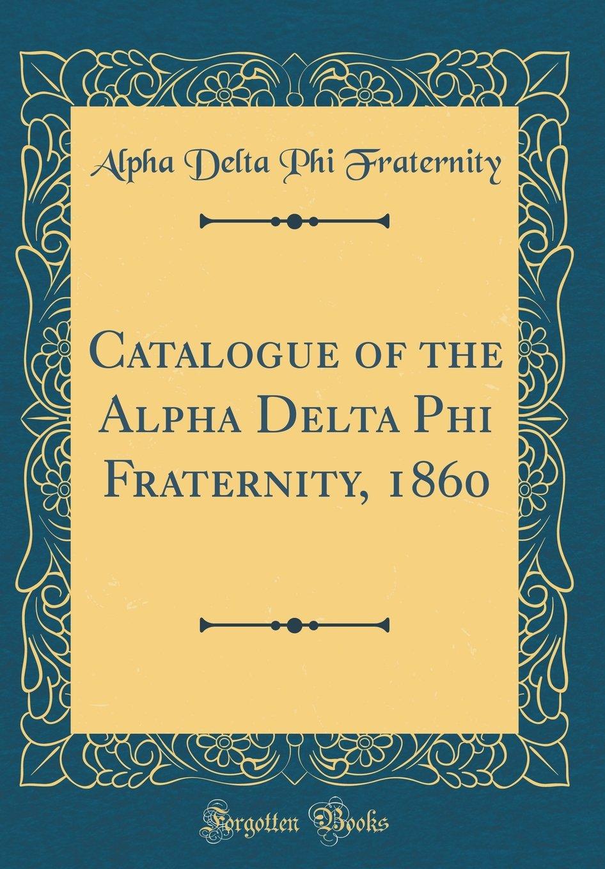Download Catalogue of the Alpha Delta Phi Fraternity, 1860 (Classic Reprint) ebook