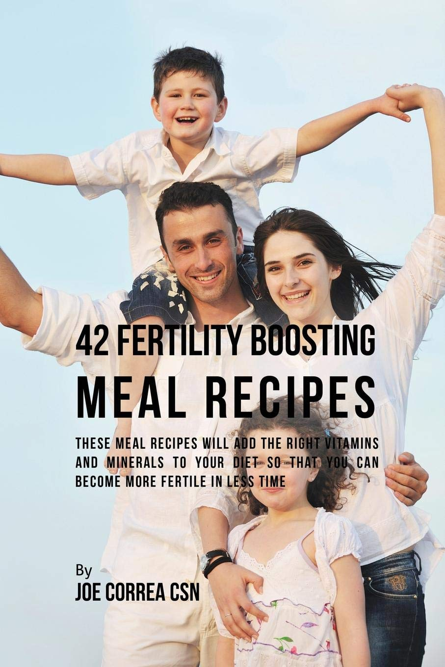 Read Online 42 Fertility Boosting Meal Recipes: These Meal Recipes Will Add the Right Vitamins and Minerals to Your Diet So That You Can Become More Fertile in Less Time PDF