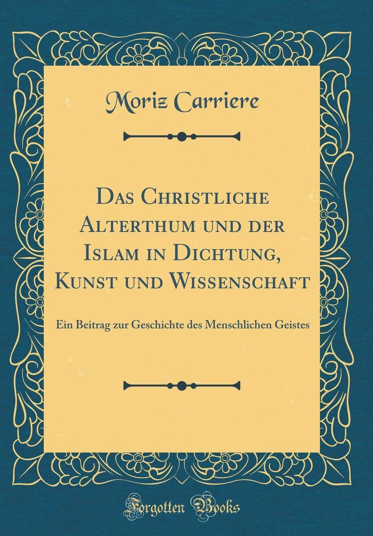 Read Online Das Christliche Alterthum und der Islam in Dichtung, Kunst und Wissenschaft: Ein Beitrag zur Geschichte des Menschlichen Geistes (Classic Reprint) (German Edition) pdf