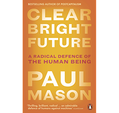 Clear Bright Future A Radical Defence Of The Human Being Kindle Edition By Mason Paul Politics Social Sciences Kindle Ebooks Amazon Com