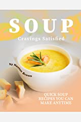 Soup Cravings Satisfied: Quick Soup Recipes You Can Make Anytime Kindle Edition
