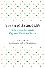 The Art of the Good Life: 52 Surprising Shortcuts to Happiness, Wealth, and Success Kindle Edition