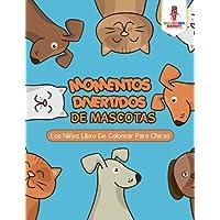 Momentos Divertidos De Mascotas: Los Niños Libro De Colorear Para Chicas (Spanish Edition)