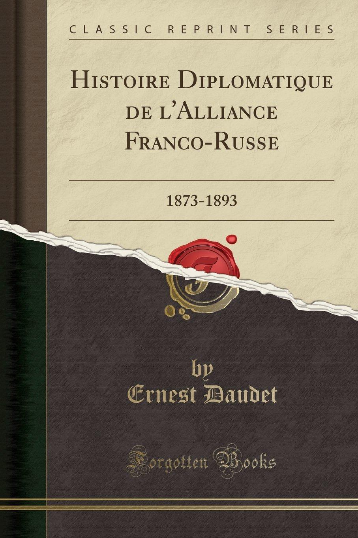 Histoire Diplomatique de l'Alliance Franco-Russe: 1873-1893 (Classic Reprint) (French Edition) ebook