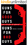 Guns for Good Guys, Guns for Bad Guys (Guns in America Book 1)