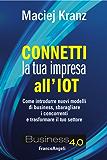 Connetti la tua impresa all'IOT: Come introdurre nuovi modelli di business, sbaragliare i concorrenti e trasformare il tuo settore