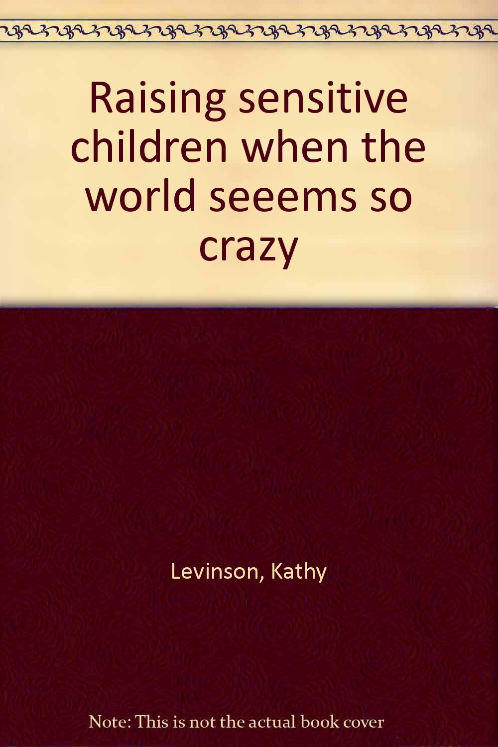 raising sensitive children when the world seeems so crazy kathy raising sensitive children when the world seeems so crazy kathy levinson 9781885843005 com books