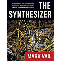 The Synthesizer: A Comprehensive Guide to Understanding, Programming, Playing, and Recording the Ultimate Electronic Music Instrument