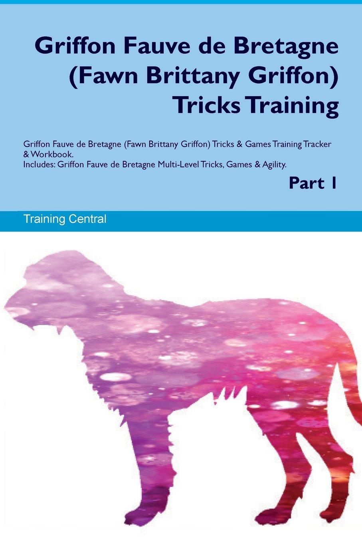 Griffon Fauve de Bretagne (Fawn Brittany Griffon) Tricks Training Griffon Fauve de Bretagne Tricks & Games Training Tracker & Workbook. Includes: Multi-Level Tricks, Games & Agility. Part 1 pdf