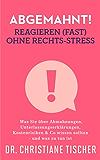 Abgemahnt! Reagieren (fast) ohne Rechts-Stress: Was Sie über Abmahnungen, Unterlassungserklärungen, Kostenrisiken & Co wissen sollten - und was zu tun ist (Online-Business ohne Rechts-Stress 2)