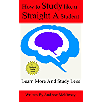 How To Study Like A Straight A Student: Learn More And Study Less To Win At School And Life (English Edition)