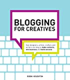 Blogging for Creatives: How Designers, Artists, Crafters, and Writers Can Blog to Make Contacts, Win Business, and Build Success