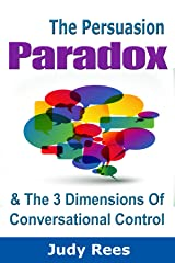 The Persuasion Paradox And The 3 Dimensions Of Conversational Control Kindle Edition