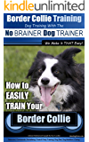 Border Collie Training Dog Training with the No BRAINER Dog TRAINER ~ We Make it THAT Easy!: How to EASILY TRAIN Your Border Collie