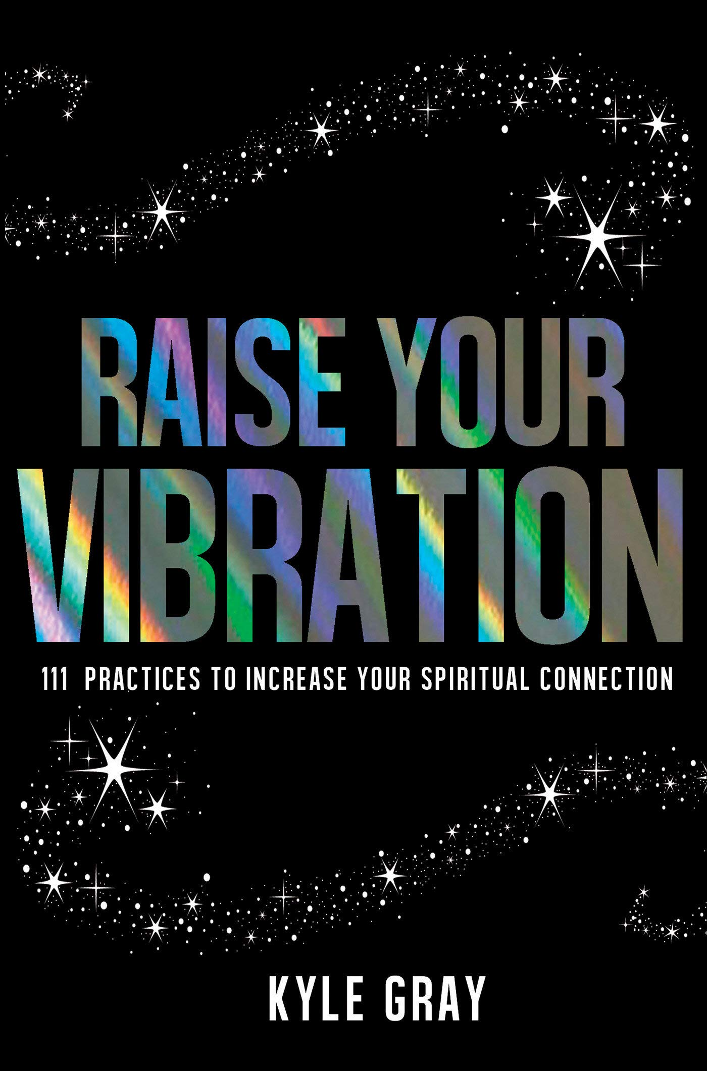 Raise Your Vibration: 111 Practices to Increase Your Spiritual