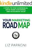 Your Marketing Road Map: 5 Steps to Stop Overwhelm, Drive More Customers, and Accelerate Sales