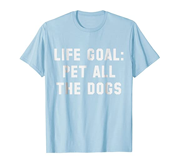 Amazoncom Life Goal Pet All The Dogs Shirt Funny Dog Quotes Tshirt