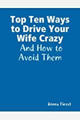 Top Ten Ways to Drive Your Wife Crazy: And How to Avoid Them Kindle Edition