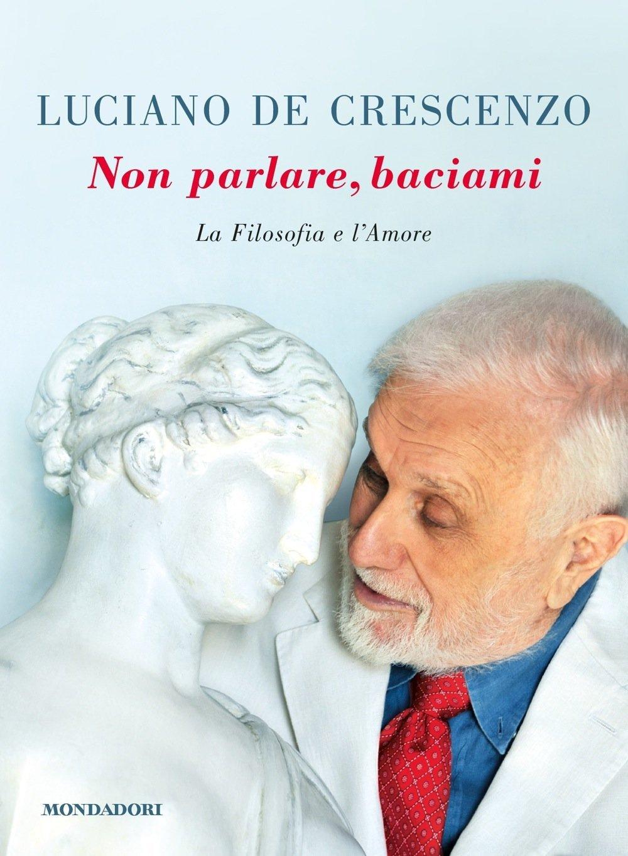Non Parlare Baciami La Filosofia E Lamore Luciano De