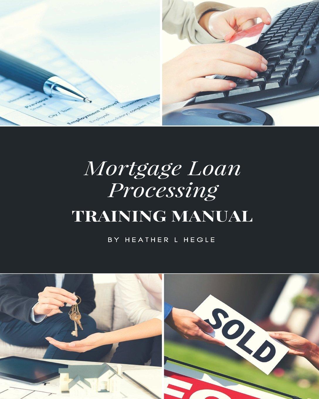 Mortgage Loan Processing Training Manual: Heather L Hegle: 9781984307538:  Amazon.com: Books
