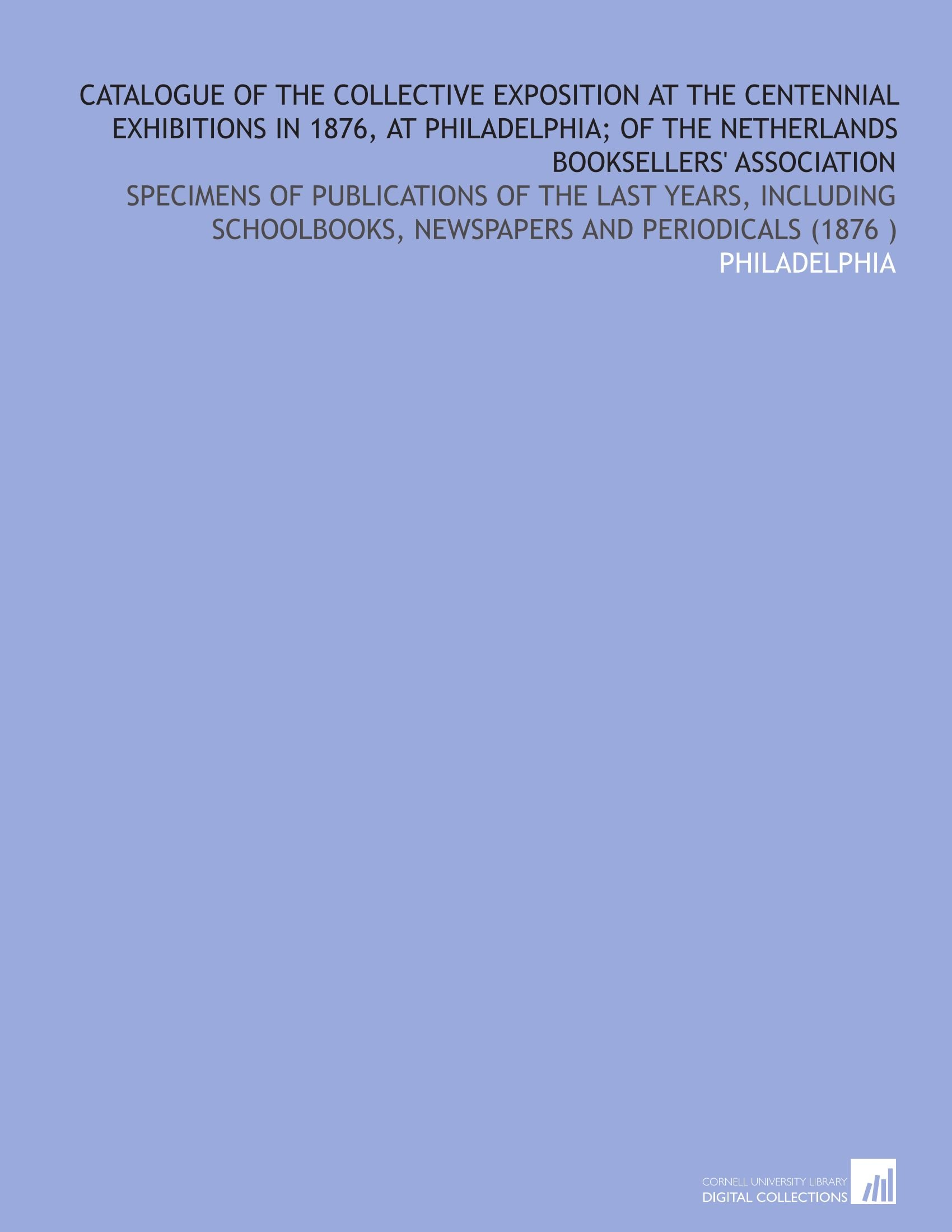 Catalogue of the Collective Exposition at the Centennial Exhibitions in 1876, at Philadelphia; of the Netherlands Booksellers' Association: Specimens ... Newspapers and Periodicals (1876 ) pdf epub