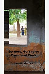 Go Here, Go There:  Travel and Work Kindle Edition