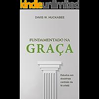Fundamentado na Graça: Estudos em doutrinas centrais da  fé cristã