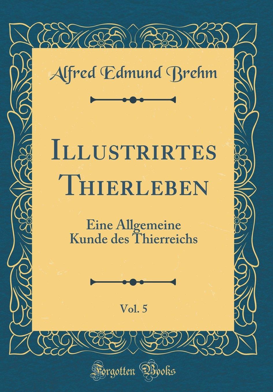 Download Illustrirtes Thierleben, Vol. 5: Eine Allgemeine Kunde Des Thierreichs (Classic Reprint) (German Edition) pdf epub