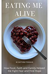 Eating Me Alive: How Food, Faith and Family Helped me Fight Fear and Find Hope Kindle Edition
