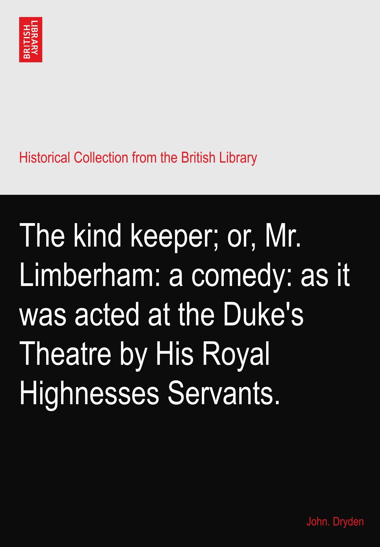 Read Online The kind keeper; or, Mr. Limberham: a comedy: as it was acted at the Duke's Theatre by His Royal Highnesses Servants. ebook