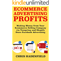 Ecommerce Advertising Profits: Making Money from Your Ecommerce Selling Company via Teespring and Shopify Store Facebook Advertising