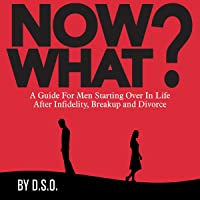 Now What?: A Guide for Men Starting Over in Life After Infidelity, Breakup and Divorce