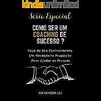 Como Ser Um Coaching de Sucesso: Faça de Seu Conhecimento um Verdadeiro Propósito Para Ajudar as Pessoas (Série Especial Livro 1)