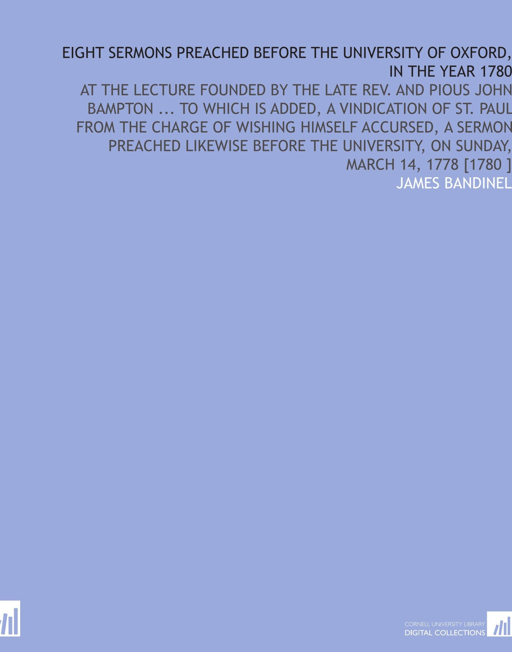 Download Eight Sermons Preached Before the University of Oxford, in the Year 1780: At the Lecture Founded by the Late Rev. And Pious John Bampton ... To Which ... University, on Sunday, March 14, 1778 [1780 ] pdf epub
